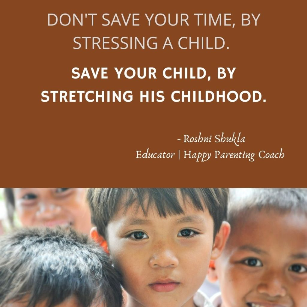 SAVE YOUR CHILD, BY STRETCHING HIS CHILDHOOD.  A blog post by Roshni Shukla, Educator & Happy Parenting Coach on how small things can burden a child, if the activities are not age appropriate.